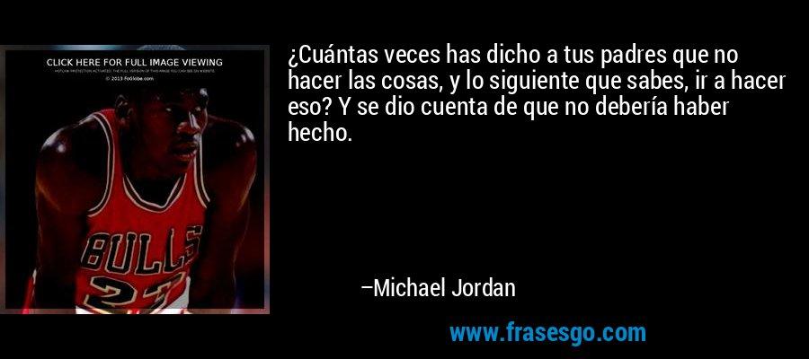 ¿Cuántas veces has dicho a tus padres que no hacer las cosas, y lo siguiente que sabes, ir a hacer eso? Y se dio cuenta de que no debería haber hecho. – Michael Jordan