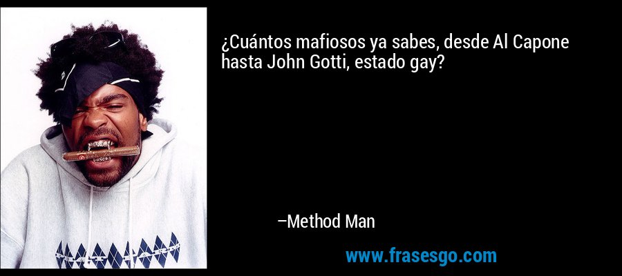 ¿Cuántos mafiosos ya sabes, desde Al Capone hasta John Gotti, estado gay? – Method Man