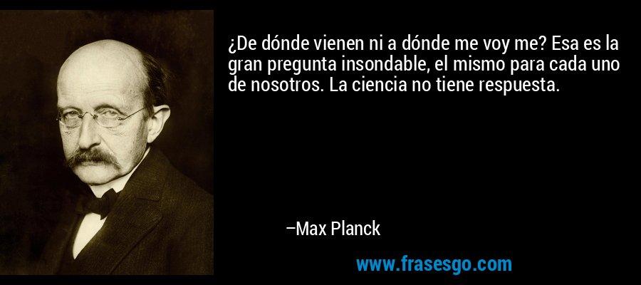 ¿De dónde vienen ni a dónde me voy me? Esa es la gran pregunta insondable, el mismo para cada uno de nosotros. La ciencia no tiene respuesta. – Max Planck