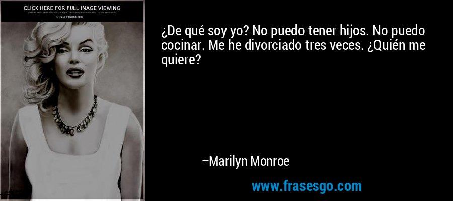 ¿De qué soy yo? No puedo tener hijos. No puedo cocinar. Me he divorciado tres veces. ¿Quién me quiere? – Marilyn Monroe