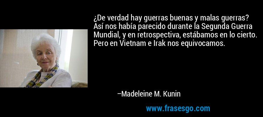 ¿De verdad hay guerras buenas y malas guerras? Así nos había parecido durante la Segunda Guerra Mundial, y en retrospectiva, estábamos en lo cierto. Pero en Vietnam e Irak nos equivocamos. – Madeleine M. Kunin
