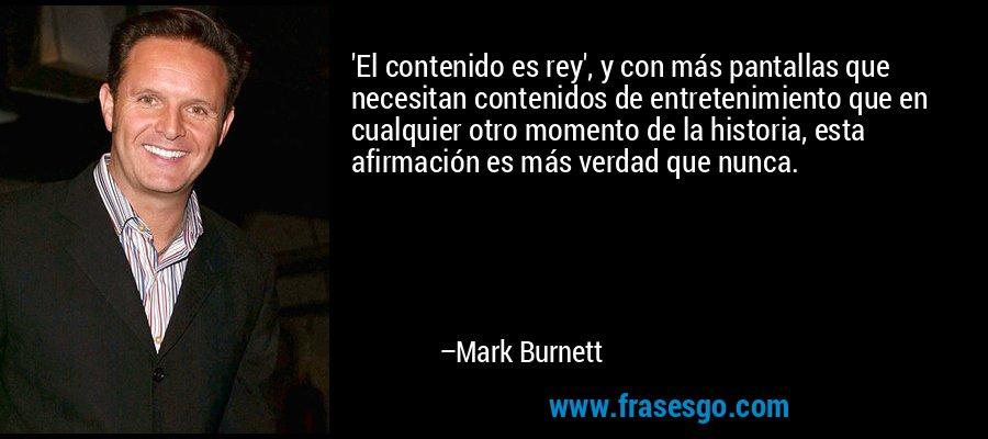 'El contenido es rey', y con más pantallas que necesitan contenidos de entretenimiento que en cualquier otro momento de la historia, esta afirmación es más verdad que nunca. – Mark Burnett