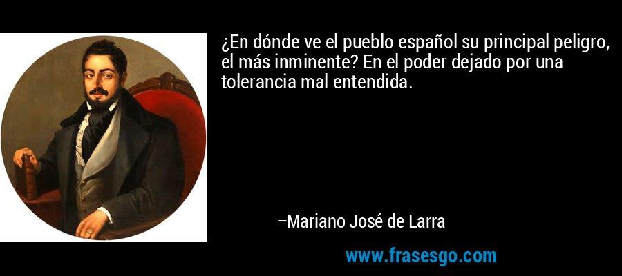 ¿En dónde ve el pueblo español su principal peligro, el más inminente? En el poder dejado por una tolerancia mal entendida. – Mariano José de Larra