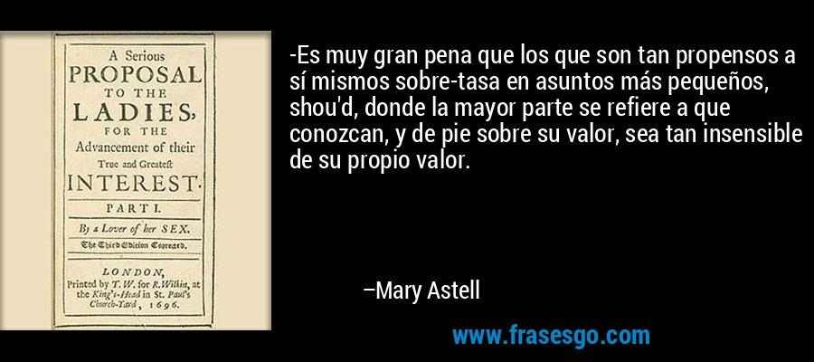 -Es muy gran pena que los que son tan propensos a sí mismos sobre-tasa en asuntos más pequeños, shou'd, donde la mayor parte se refiere a que conozcan, y de pie sobre su valor, sea tan insensible de su propio valor. – Mary Astell