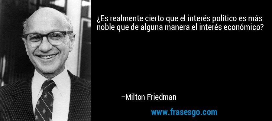 ¿Es realmente cierto que el interés político es más noble que de alguna manera el interés económico? – Milton Friedman