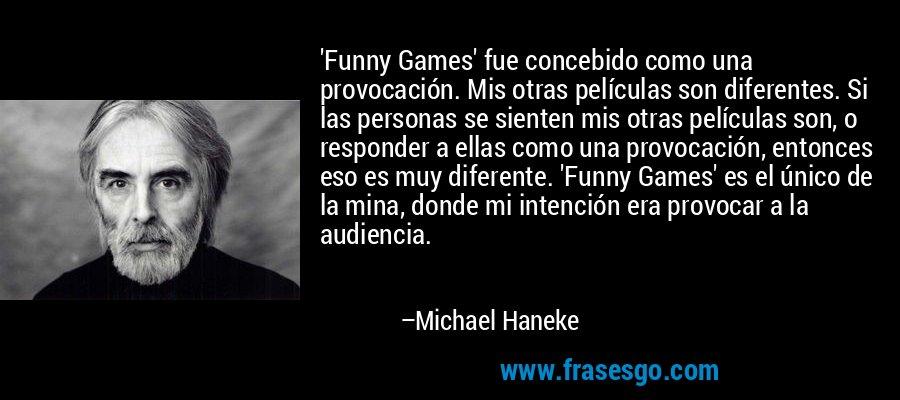 'Funny Games' fue concebido como una provocación. Mis otras películas son diferentes. Si las personas se sienten mis otras películas son, o responder a ellas como una provocación, entonces eso es muy diferente. 'Funny Games' es el único de la mina, donde mi intención era provocar a la audiencia. – Michael Haneke