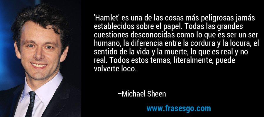 'Hamlet' es una de las cosas más peligrosas jamás establecidos sobre el papel. Todas las grandes cuestiones desconocidas como lo que es ser un ser humano, la diferencia entre la cordura y la locura, el sentido de la vida y la muerte, lo que es real y no real. Todos estos temas, literalmente, puede volverte loco. – Michael Sheen