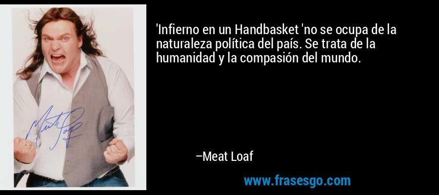 'Infierno en un Handbasket 'no se ocupa de la naturaleza política del país. Se trata de la humanidad y la compasión del mundo. – Meat Loaf