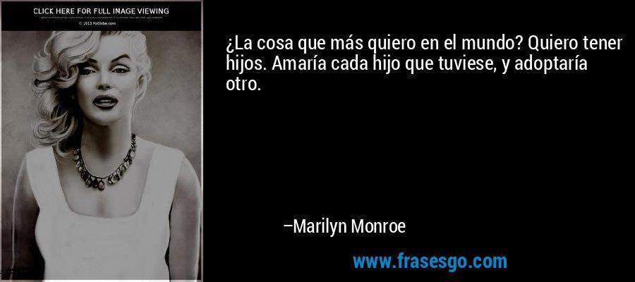 ¿La cosa que más quiero en el mundo? Quiero tener hijos. Amaría cada hijo que tuviese, y adoptaría otro. – Marilyn Monroe
