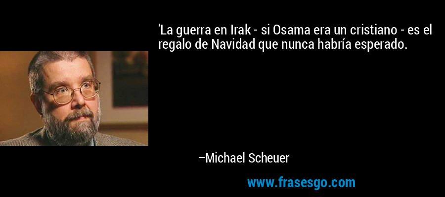 'La guerra en Irak - si Osama era un cristiano - es el regalo de Navidad que nunca habría esperado. – Michael Scheuer