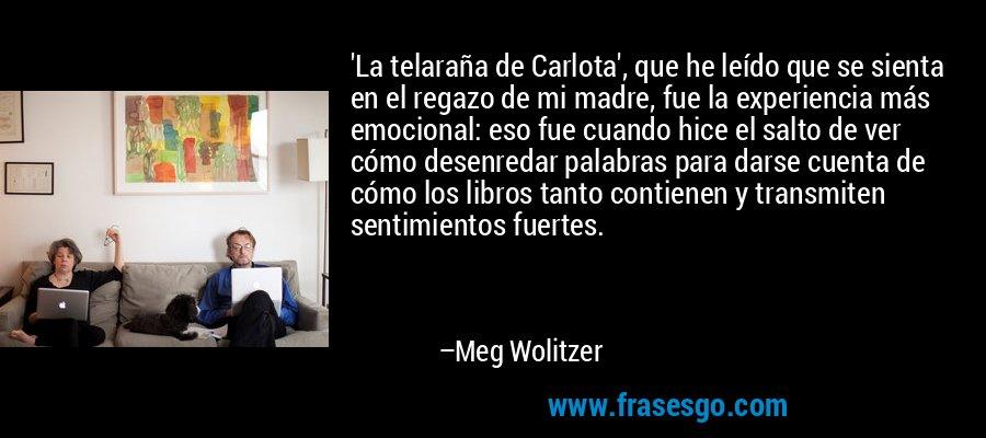 'La telaraña de Carlota', que he leído que se sienta en el regazo de mi madre, fue la experiencia más emocional: eso fue cuando hice el salto de ver cómo desenredar palabras para darse cuenta de cómo los libros tanto contienen y transmiten sentimientos fuertes. – Meg Wolitzer