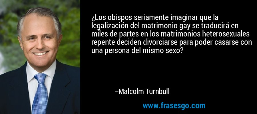 ¿Los obispos seriamente imaginar que la legalización del matrimonio gay se traducirá en miles de partes en los matrimonios heterosexuales repente deciden divorciarse para poder casarse con una persona del mismo sexo? – Malcolm Turnbull