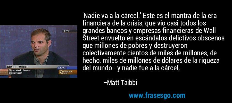 'Nadie va a la cárcel.' Este es el mantra de la era financiera de la crisis, que vio casi todos los grandes bancos y empresas financieras de Wall Street envuelto en escándalos delictivos obscenos que millones de pobres y destruyeron colectivamente cientos de miles de millones, de hecho, miles de millones de dólares de la riqueza del mundo - y nadie fue a la cárcel. – Matt Taibbi