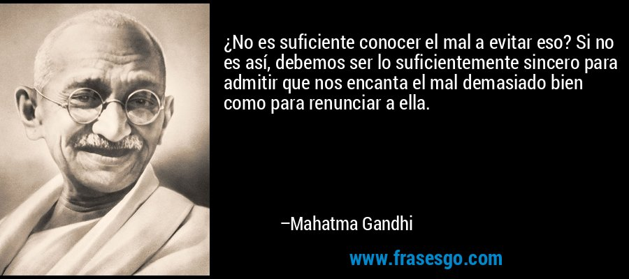 ¿No es suficiente conocer el mal a evitar eso? Si no es así, debemos ser lo suficientemente sincero para admitir que nos encanta el mal demasiado bien como para renunciar a ella. – Mahatma Gandhi