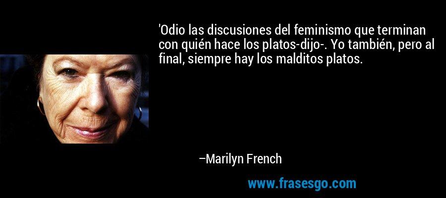 'Odio las discusiones del feminismo que terminan con quién hace los platos-dijo-. Yo también, pero al final, siempre hay los malditos platos. – Marilyn French
