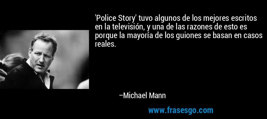 'Police Story' tuvo algunos de los mejores escritos en la televisión, y una de las razones de esto es porque la mayoría de los guiones se basan en casos reales. – Michael Mann