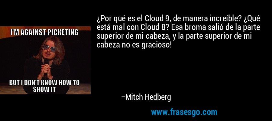 ¿Por qué es el Cloud 9, de manera increíble? ¿Qué está mal con Cloud 8? Esa broma salió de la parte superior de mi cabeza, y la parte superior de mi cabeza no es gracioso! – Mitch Hedberg