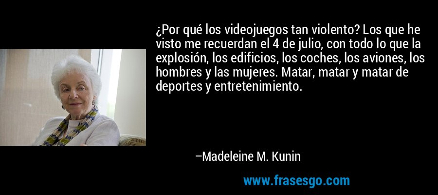 ¿Por qué los videojuegos tan violento? Los que he visto me recuerdan el 4 de julio, con todo lo que la explosión, los edificios, los coches, los aviones, los hombres y las mujeres. Matar, matar y matar de deportes y entretenimiento. – Madeleine M. Kunin