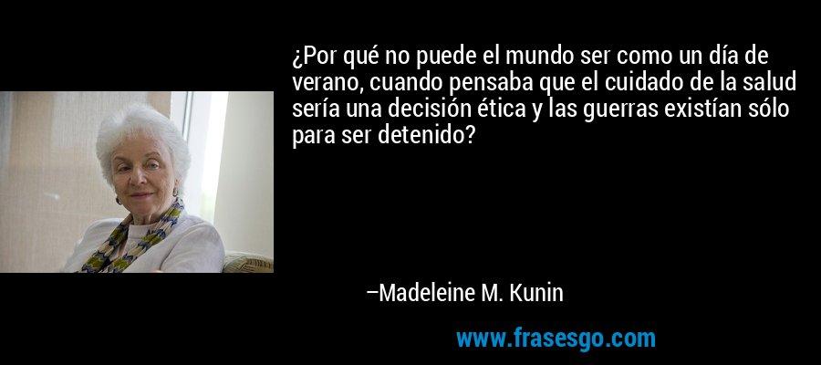 ¿Por qué no puede el mundo ser como un día de verano, cuando pensaba que el cuidado de la salud sería una decisión ética y las guerras existían sólo para ser detenido? – Madeleine M. Kunin