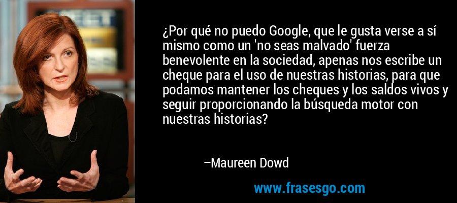 ¿Por qué no puedo Google, que le gusta verse a sí mismo como un 'no seas malvado' fuerza benevolente en la sociedad, apenas nos escribe un cheque para el uso de nuestras historias, para que podamos mantener los cheques y los saldos vivos y seguir proporcionando la búsqueda motor con nuestras historias? – Maureen Dowd