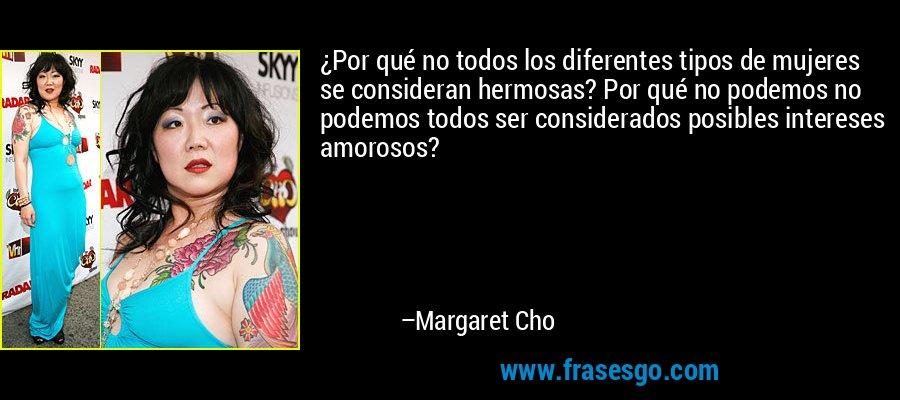 ¿Por qué no todos los diferentes tipos de mujeres se consideran hermosas? Por qué no podemos no podemos todos ser considerados posibles intereses amorosos? – Margaret Cho