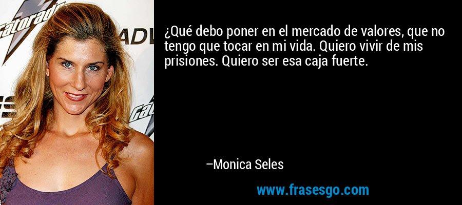 ¿Qué debo poner en el mercado de valores, que no tengo que tocar en mi vida. Quiero vivir de mis prisiones. Quiero ser esa caja fuerte. – Monica Seles