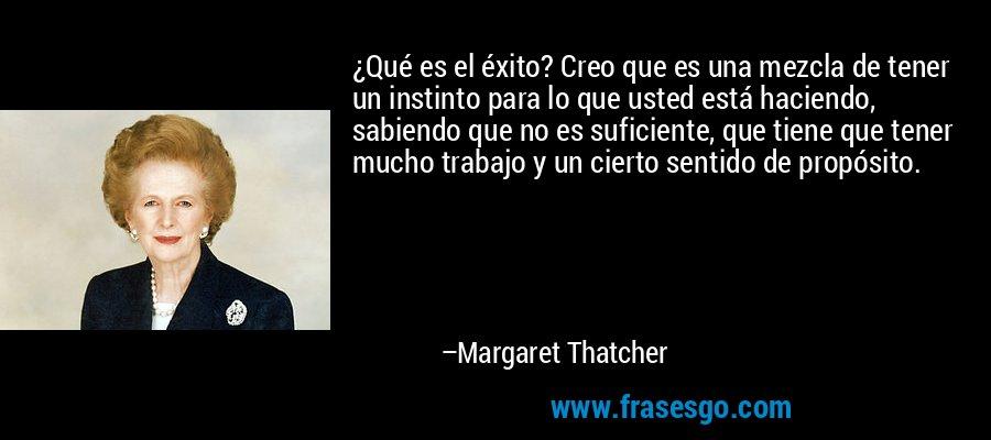 ¿Qué es el éxito? Creo que es una mezcla de tener un instinto para lo que usted está haciendo, sabiendo que no es suficiente, que tiene que tener mucho trabajo y un cierto sentido de propósito. – Margaret Thatcher
