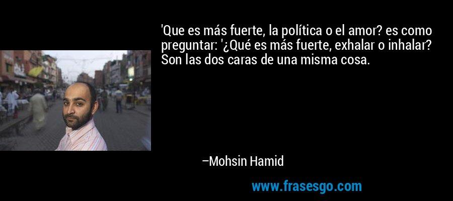 'Que es más fuerte, la política o el amor? es como preguntar: '¿Qué es más fuerte, exhalar o inhalar? Son las dos caras de una misma cosa. – Mohsin Hamid