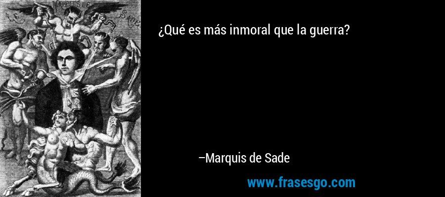 ¿Qué es más inmoral que la guerra? – Marquis de Sade