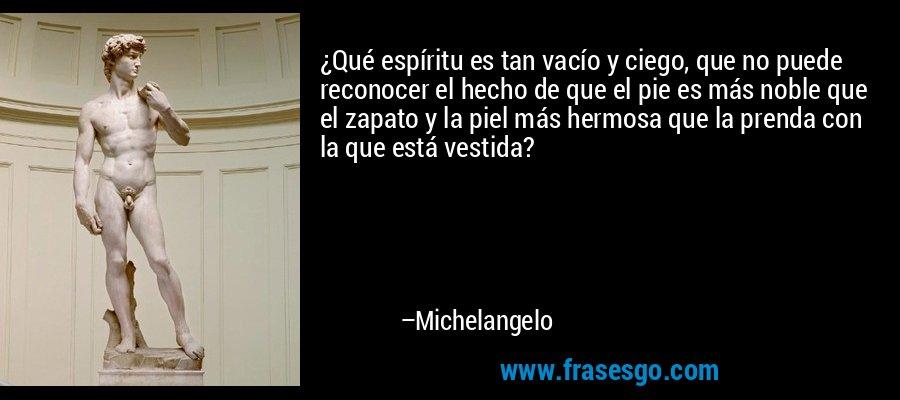 ¿Qué espíritu es tan vacío y ciego, que no puede reconocer el hecho de que el pie es más noble que el zapato y la piel más hermosa que la prenda con la que está vestida? – Michelangelo