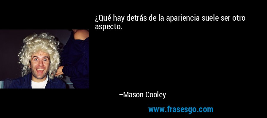 ¿Qué hay detrás de la apariencia suele ser otro aspecto. – Mason Cooley