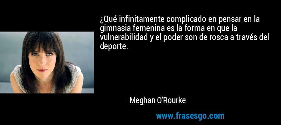 ¿Qué infinitamente complicado en pensar en la gimnasia femenina es la forma en que la vulnerabilidad y el poder son de rosca a través del deporte. – Meghan O'Rourke