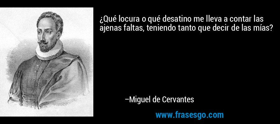 ¿Qué locura o qué desatino me lleva a contar las ajenas faltas, teniendo tanto que decir de las mías? – Miguel de Cervantes