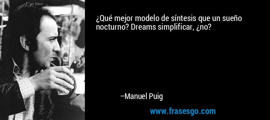 ¿Qué mejor modelo de síntesis que un sueño nocturno? Dreams simplificar, ¿no? – Manuel Puig
