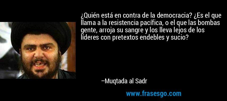 ¿Quién está en contra de la democracia? ¿Es el que llama a la resistencia pacífica, o el que las bombas gente, arroja su sangre y los lleva lejos de los líderes con pretextos endebles y sucio? – Muqtada al Sadr