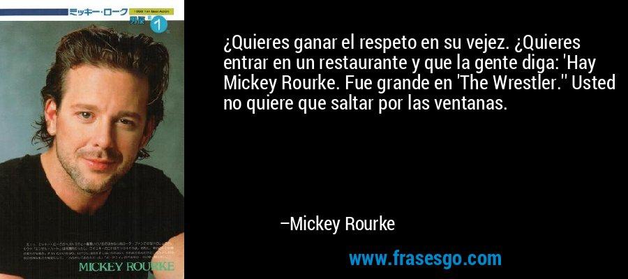 ¿Quieres ganar el respeto en su vejez. ¿Quieres entrar en un restaurante y que la gente diga: 'Hay Mickey Rourke. Fue grande en 'The Wrestler.'' Usted no quiere que saltar por las ventanas. – Mickey Rourke