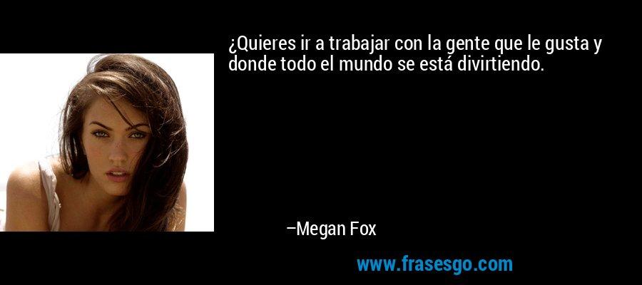 ¿Quieres ir a trabajar con la gente que le gusta y donde todo el mundo se está divirtiendo. – Megan Fox