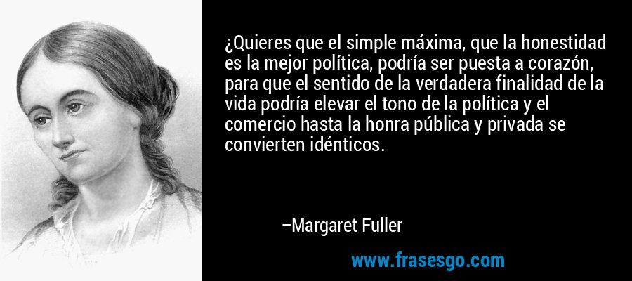 ¿Quieres que el simple máxima, que la honestidad es la mejor política, podría ser puesta a corazón, para que el sentido de la verdadera finalidad de la vida podría elevar el tono de la política y el comercio hasta la honra pública y privada se convierten idénticos. – Margaret Fuller
