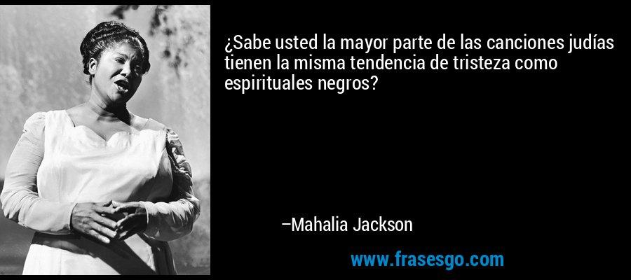 ¿Sabe usted la mayor parte de las canciones judías tienen la misma tendencia de tristeza como espirituales negros? – Mahalia Jackson