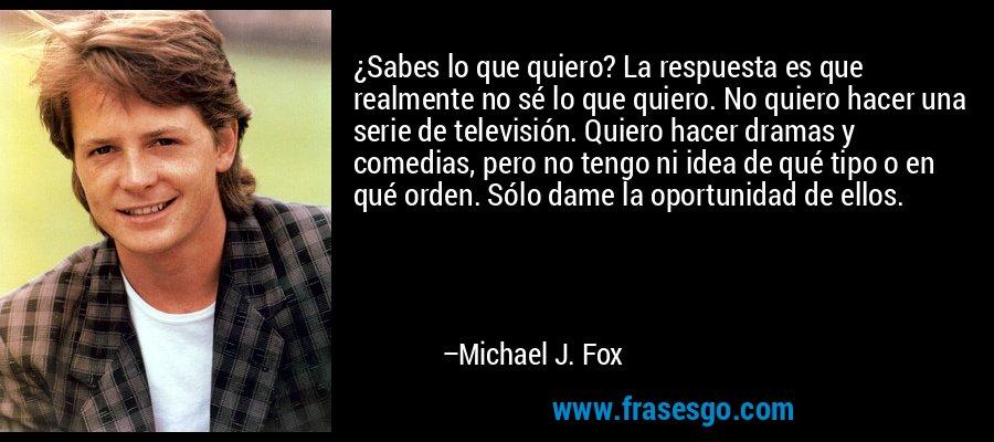 ¿Sabes lo que quiero? La respuesta es que realmente no sé lo que quiero. No quiero hacer una serie de televisión. Quiero hacer dramas y comedias, pero no tengo ni idea de qué tipo o en qué orden. Sólo dame la oportunidad de ellos. – Michael J. Fox