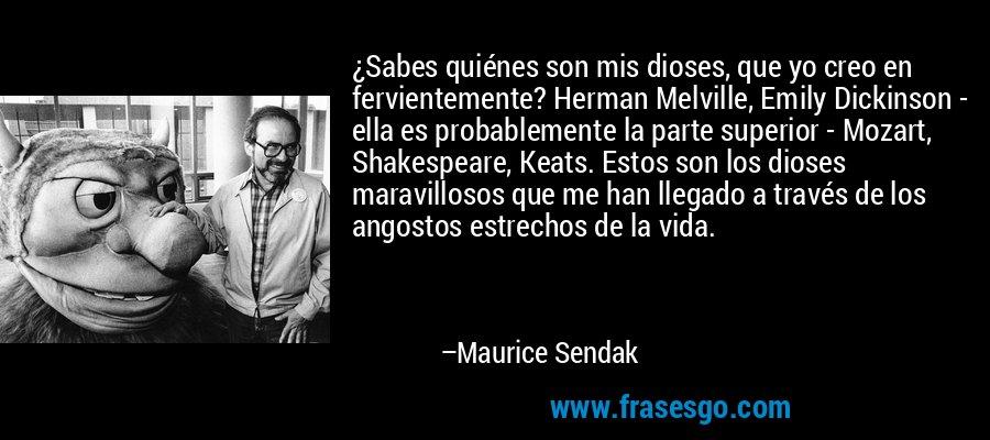 ¿Sabes quiénes son mis dioses, que yo creo en fervientemente? Herman Melville, Emily Dickinson - ella es probablemente la parte superior - Mozart, Shakespeare, Keats. Estos son los dioses maravillosos que me han llegado a través de los angostos estrechos de la vida. – Maurice Sendak