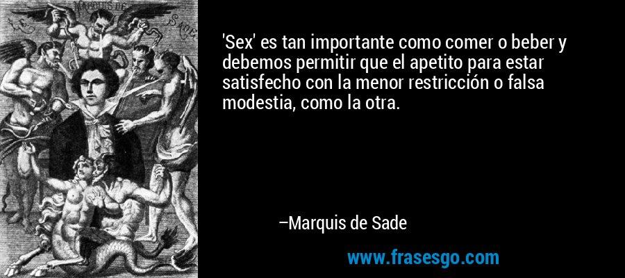 'Sex' es tan importante como comer o beber y debemos permitir que el apetito para estar satisfecho con la menor restricción o falsa modestia, como la otra. – Marquis de Sade