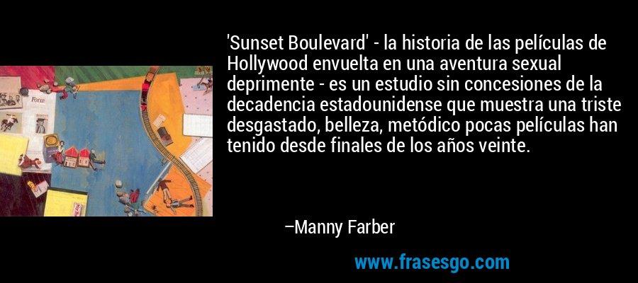 'Sunset Boulevard' - la historia de las películas de Hollywood envuelta en una aventura sexual deprimente - es un estudio sin concesiones de la decadencia estadounidense que muestra una triste desgastado, belleza, metódico pocas películas han tenido desde finales de los años veinte. – Manny Farber