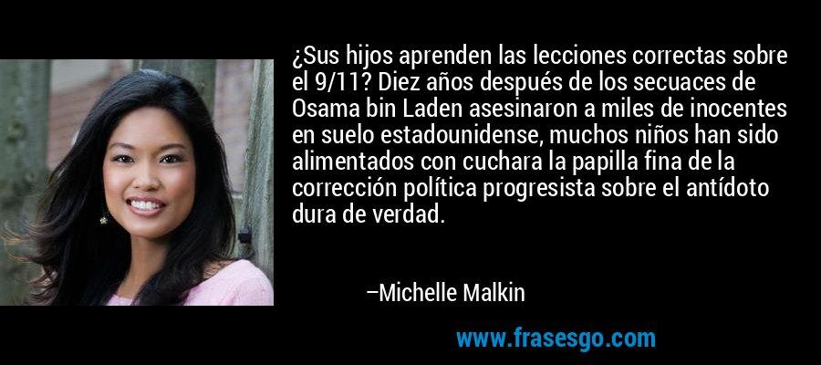 ¿Sus hijos aprenden las lecciones correctas sobre el 9/11? Diez años después de los secuaces de Osama bin Laden asesinaron a miles de inocentes en suelo estadounidense, muchos niños han sido alimentados con cuchara la papilla fina de la corrección política progresista sobre el antídoto dura de verdad. – Michelle Malkin