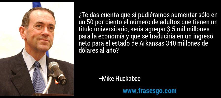 ¿Te das cuenta que si pudiéramos aumentar sólo en un 50 por ciento el número de adultos que tienen un título universitario, sería agregar $ 5 mil millones para la economía y que se traduciría en un ingreso neto para el estado de Arkansas 340 millones de dólares al año? – Mike Huckabee