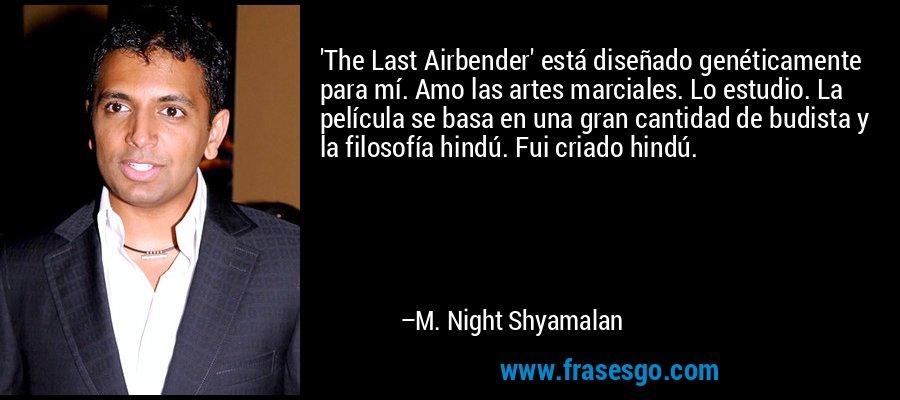 'The Last Airbender' está diseñado genéticamente para mí. Amo las artes marciales. Lo estudio. La película se basa en una gran cantidad de budista y la filosofía hindú. Fui criado hindú. – M. Night Shyamalan
