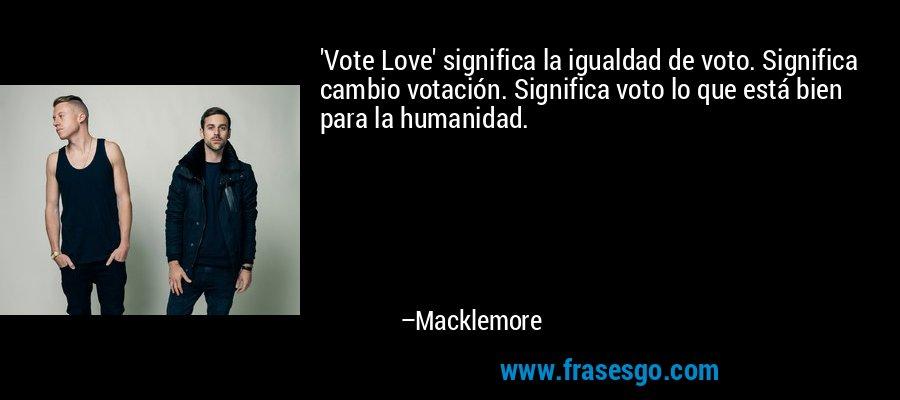 'Vote Love' significa la igualdad de voto. Significa cambio votación. Significa voto lo que está bien para la humanidad. – Macklemore