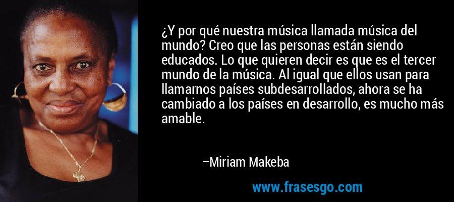 ¿Y por qué nuestra música llamada música del mundo? Creo que las personas están siendo educados. Lo que quieren decir es que es el tercer mundo de la música. Al igual que ellos usan para llamarnos países subdesarrollados, ahora se ha cambiado a los países en desarrollo, es mucho más amable. – Miriam Makeba