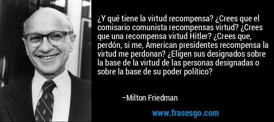 ¿Y qué tiene la virtud recompensa? ¿Crees que el comisario comunista recompensas virtud? ¿Crees que una recompensa virtud Hitler? ¿Crees que, perdón, si me, American presidentes recompensa la virtud me perdonan? ¿Eligen sus designados sobre la base de la virtud de las personas designadas o sobre la base de su poder político? – Milton Friedman