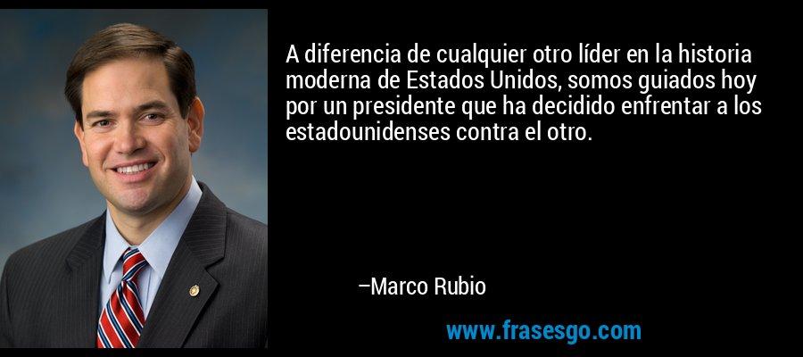 A diferencia de cualquier otro líder en la historia moderna de Estados Unidos, somos guiados hoy por un presidente que ha decidido enfrentar a los estadounidenses contra el otro. – Marco Rubio